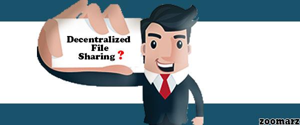 اشتراک گذاری غیرمتمرکز فایل یا Decentralized file sharing به چه معناست؟