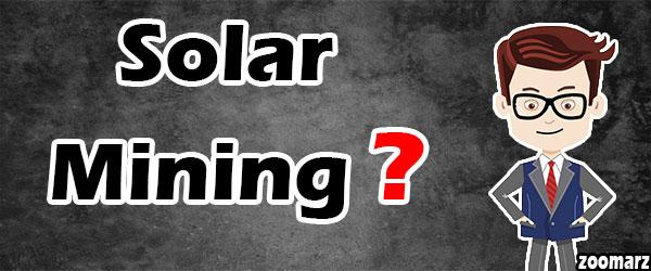 سولار ماینینگ Solar mining یا ماینینگ خورشیدی چیست؟